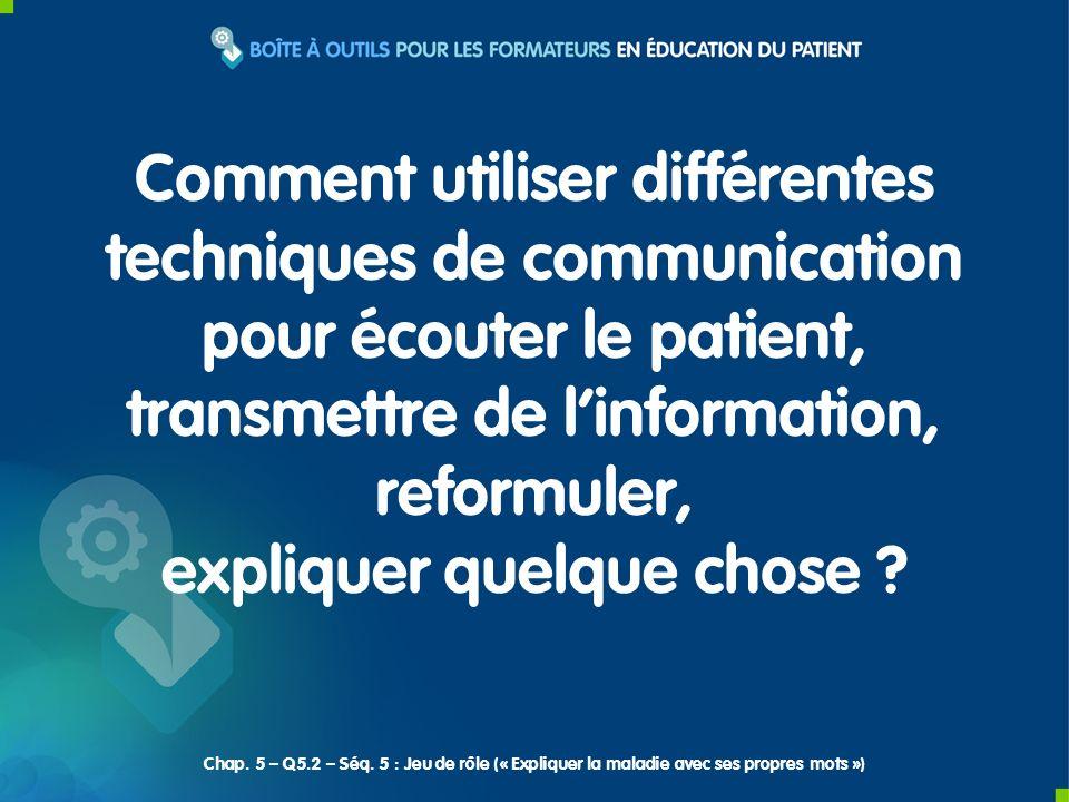 Comment utiliser différentes techniques de communication pour écouter le patient, transmettre de linformation, reformuler, expliquer quelque chose .
