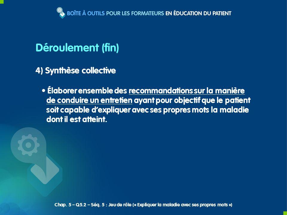 Déroulement (fin) 4) Synthèse collective Élaborer ensemble des recommandations sur la manière de conduire un entretien ayant pour objectif que le patient soit capable dexpliquer avec ses propres mots la maladie dont il est atteint.