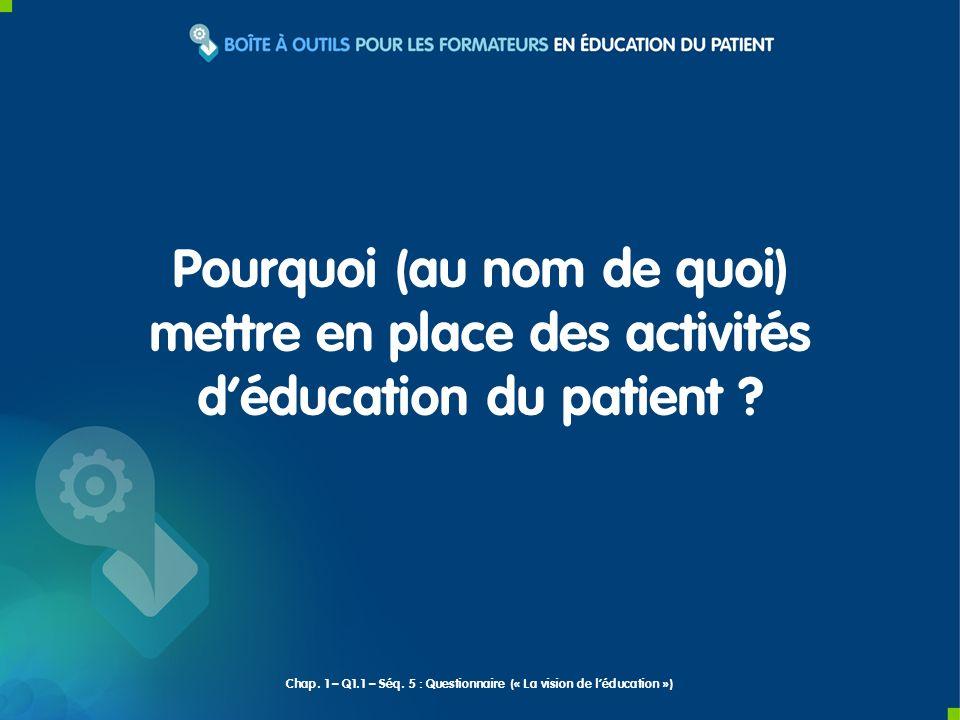 Pourquoi (au nom de quoi) mettre en place des activités déducation du patient ? Chap. 1 – Q1.1 – Séq. 5 : Questionnaire (« La vision de léducation »)
