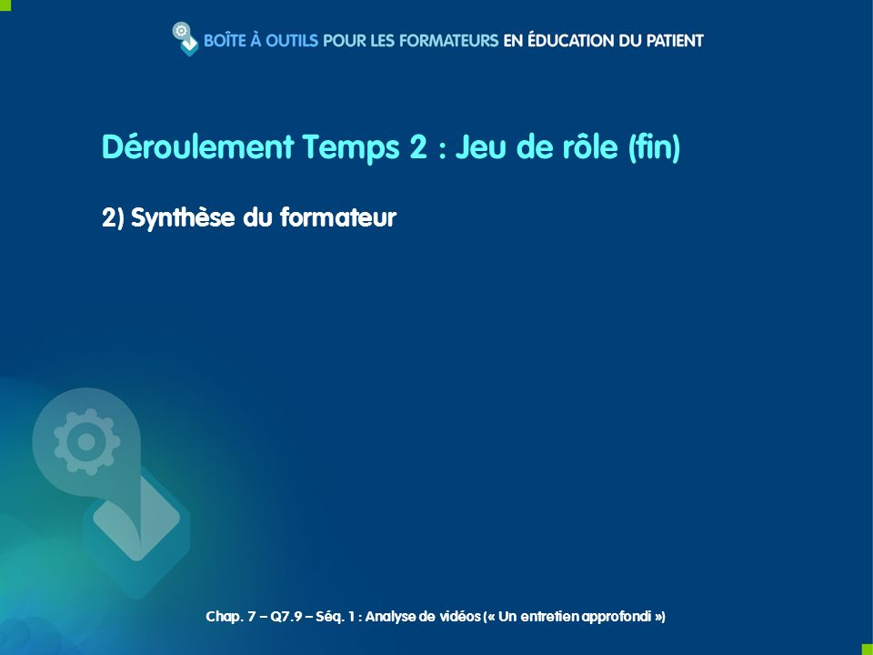 2) Synthèse du formateur Déroulement Temps 2 : Jeu de rôle (fin) Chap. 7 – Q7.9 – Séq. 1 : Analyse de vidéos (« Un entretien approfondi »)