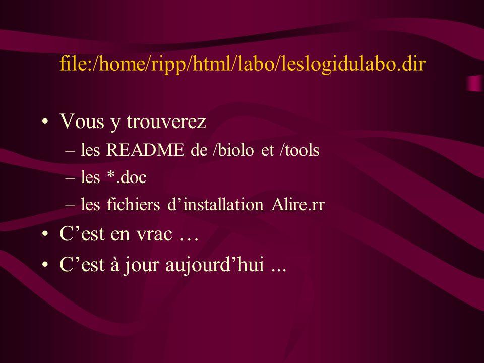file:/home/ripp/html/labo/leslogidulabo.dir Vous y trouverez –les README de /biolo et /tools –les *.doc –les fichiers dinstallation Alire.rr Cest en vrac … Cest à jour aujourdhui...