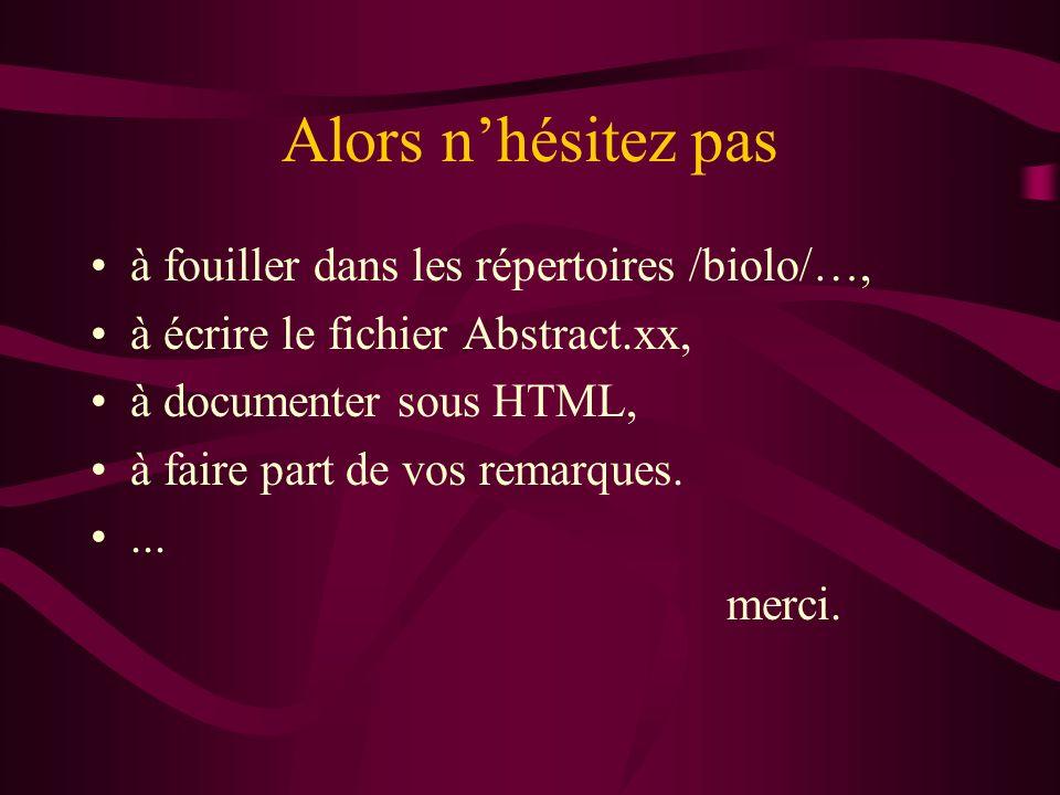 Alors nhésitez pas à fouiller dans les répertoires /biolo/…, à écrire le fichier Abstract.xx, à documenter sous HTML, à faire part de vos remarques....