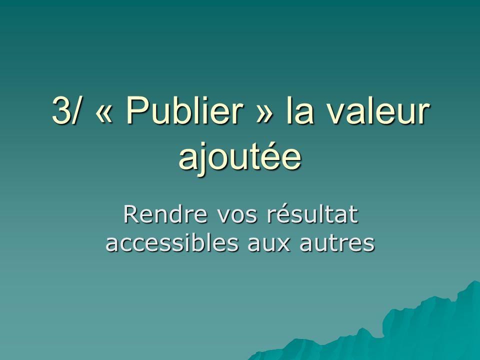 3/ « Publier » la valeur ajoutée Rendre vos résultat accessibles aux autres