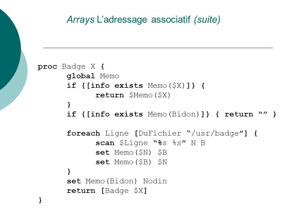 Arrays Ladressage associatif (suite) proc Badge X { global Memo if {[info exists Memo($X)]} { return $Memo($X) } if {[info exists Memo(Bidon)]} { retu
