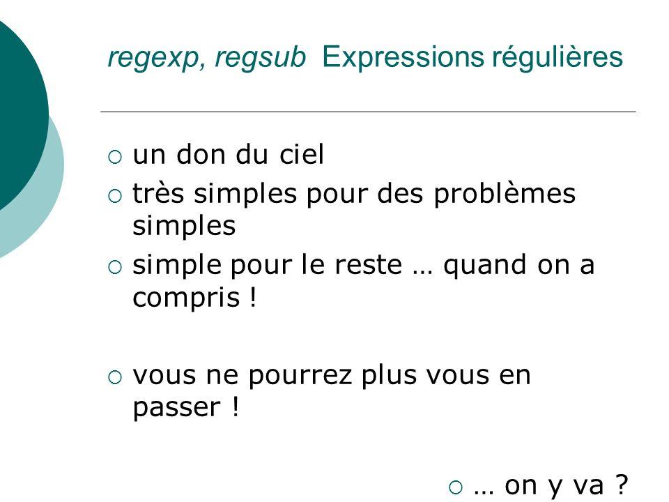 regexp, regsub Expressions régulières un don du ciel très simples pour des problèmes simples simple pour le reste … quand on a compris ! vous ne pourr