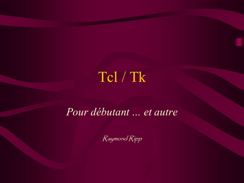 Tcl / Tk Langage de programmation –généraliste –interprété –facile –rapide –moderne Fenêtrage –tout est possible –facile –performant –robuste Multiplateforme … Unix, Windows, Mac … un seul programme