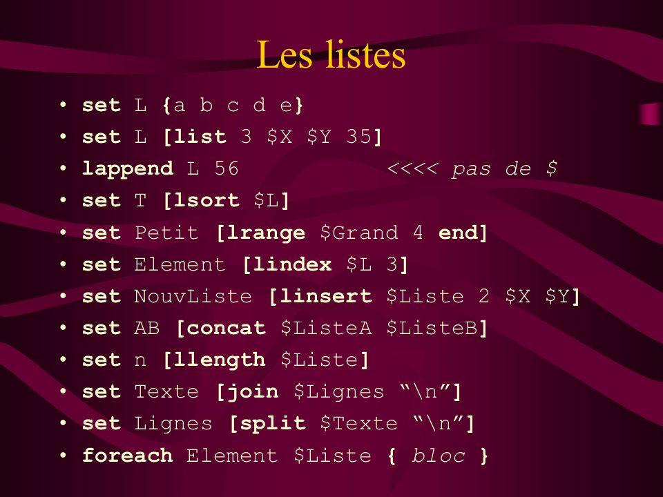 Les listes set L {a b c d e} set L [list 3 $X $Y 35] lappend L 56 <<<< pas de $ set T [lsort $L] set Petit [lrange $Grand 4 end] set Element [lindex $