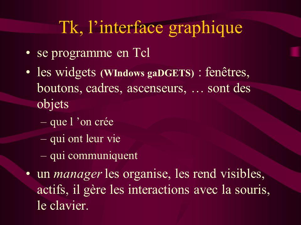 Tk, linterface graphique se programme en Tcl les widgets (WIndows gaDGETS) : fenêtres, boutons, cadres, ascenseurs, … sont des objets –que l on crée –