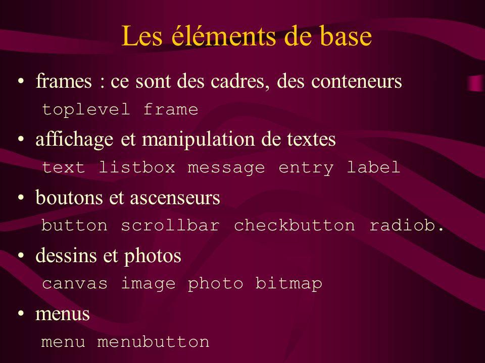 Les éléments de base frames : ce sont des cadres, des conteneurs toplevel frame affichage et manipulation de textes text listbox message entry label b