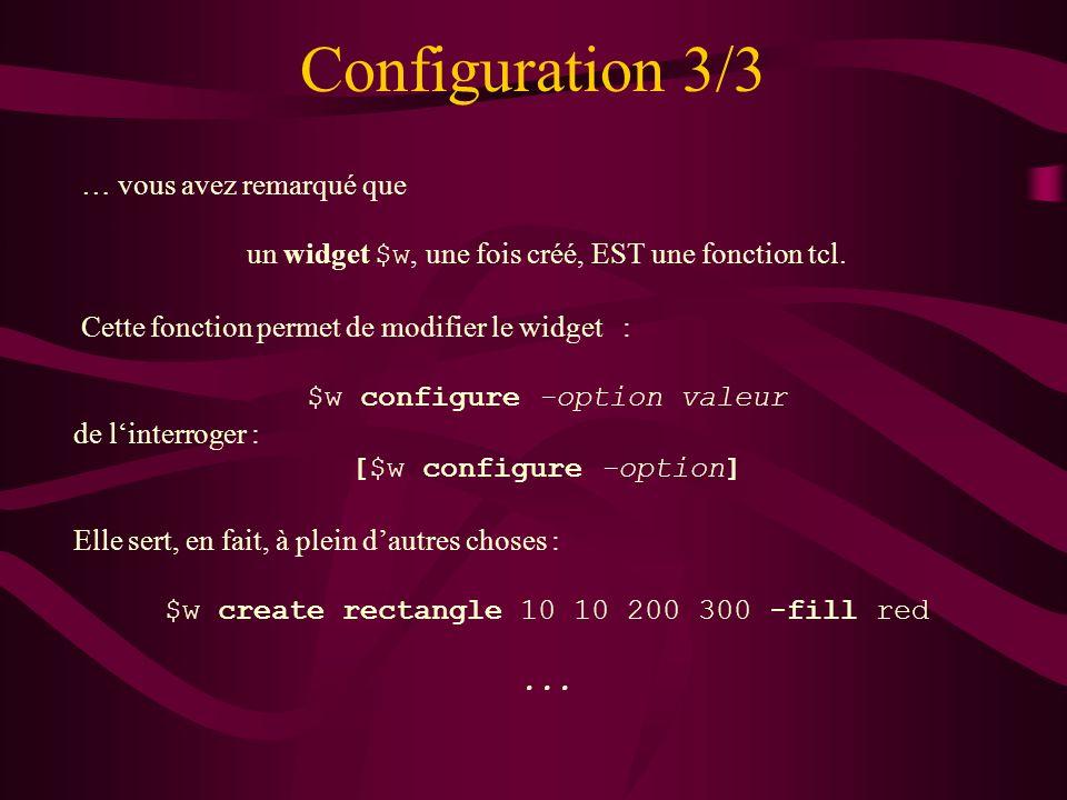 Configuration 3/3 … vous avez remarqué que un widget $w, une fois créé, EST une fonction tcl. Cette fonction permet de modifier le widget : $w configu