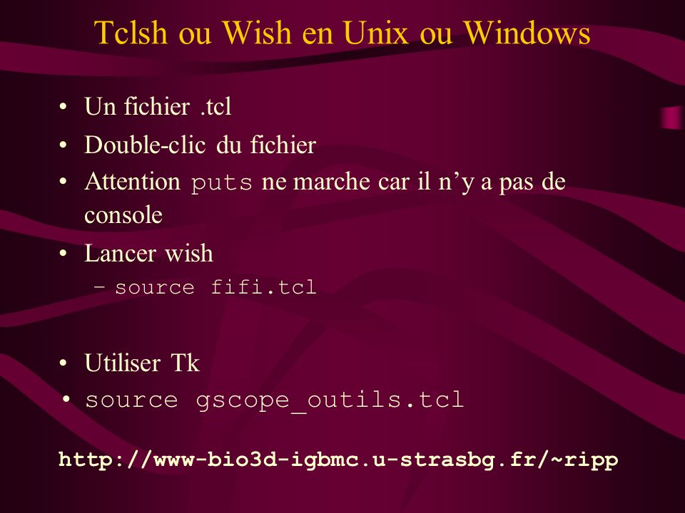 Tclsh ou Wish en Unix ou Windows Un fichier.tcl Double-clic du fichier Attention puts ne marche car il ny a pas de console Lancer wish –source fifi.tc