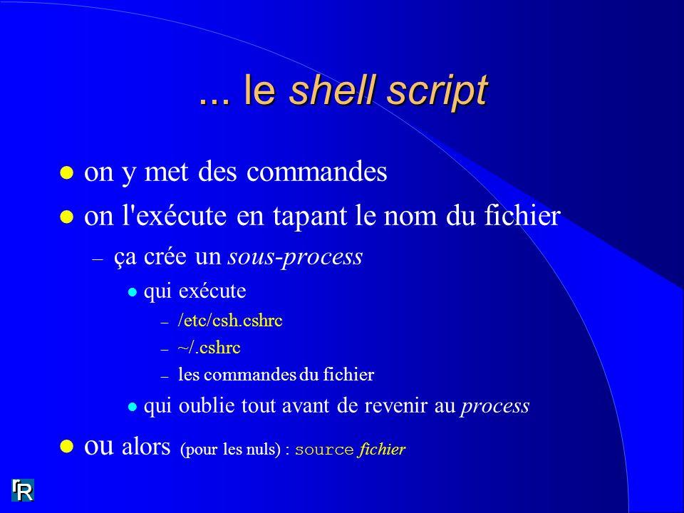... le shell script l on y met des commandes l on l'exécute en tapant le nom du fichier – ça crée un sous-process l qui exécute – /etc/csh.cshrc – ~/.