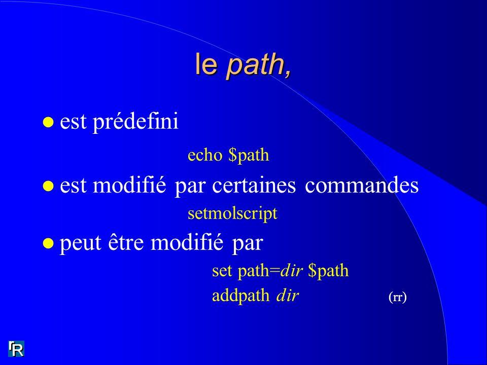 le path, l est prédefini echo $path l est modifié par certaines commandes setmolscript l peut être modifié par set path=dir $path addpath dir (rr)