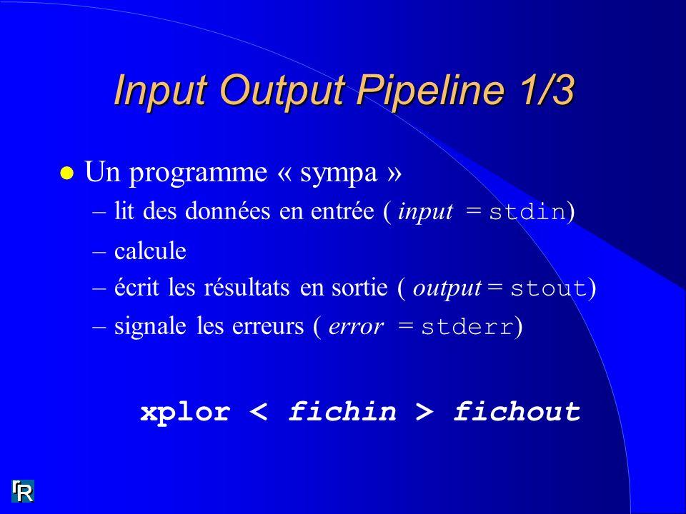 Input Output Pipeline 1/3 l Un programme « sympa » –lit des données en entrée ( input = stdin ) –calcule –écrit les résultats en sortie ( output = stout ) –signale les erreurs ( error = stderr ) xplor fichout