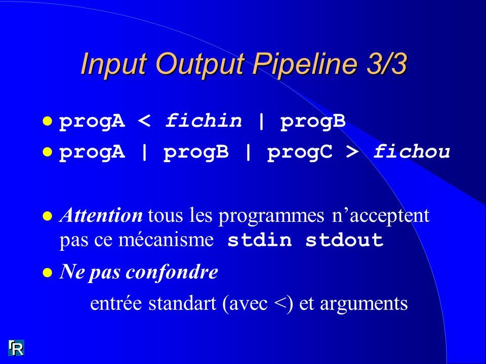 Input Output Pipeline 3/3 l progA < fichin | progB l progA | progB | progC > fichou Attention tous les programmes nacceptent pas ce mécanisme stdin stdout l Ne pas confondre entrée standart (avec <) et arguments