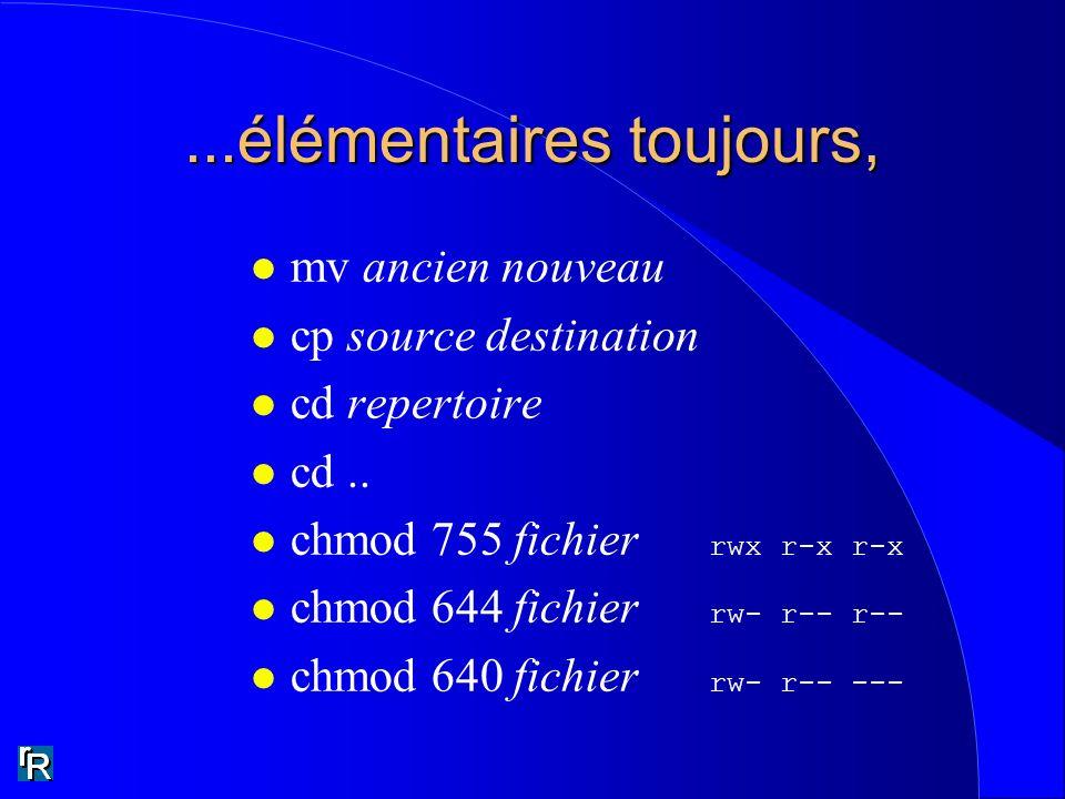 ...élémentaires toujours, l mv ancien nouveau l cp source destination l cd repertoire l cd.. chmod 755 fichier rwx r-x r-x chmod 644 fichier rw- r-- r