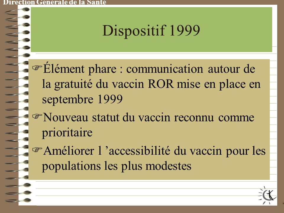 Direction Générale de la Santé Dispositif 1998 M ené dans la continuité du précédent en mettant davantage l accent, pour la vaccination ROR, sur l information concernant les conséquences des maladies et l avancement de l âge d administration de la seconde dose