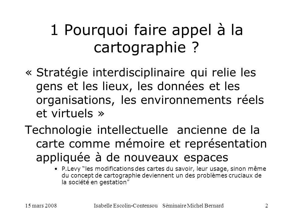 15 mars 2008Isabelle Escolin-Contensou Séminaire Michel Bernard2 1 Pourquoi faire appel à la cartographie ? « Stratégie interdisciplinaire qui relie l