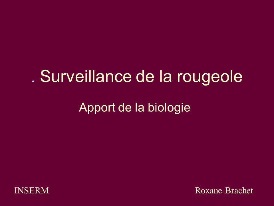 . Surveillance de la rougeole Apport de la biologie INSERM Roxane Brachet