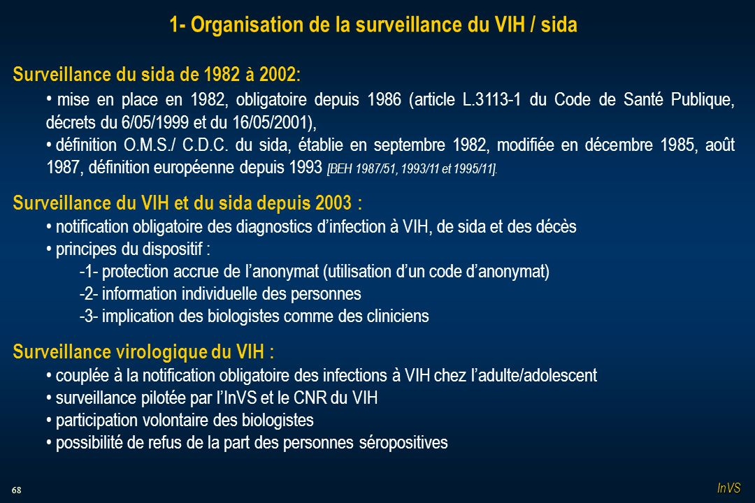 68 1- Organisation de la surveillance du VIH / sida Surveillance du sida de 1982 à 2002: mise en place en 1982, obligatoire depuis 1986 (article L.3113-1 du Code de Santé Publique, décrets du 6/05/1999 et du 16/05/2001), définition O.M.S./ C.D.C.