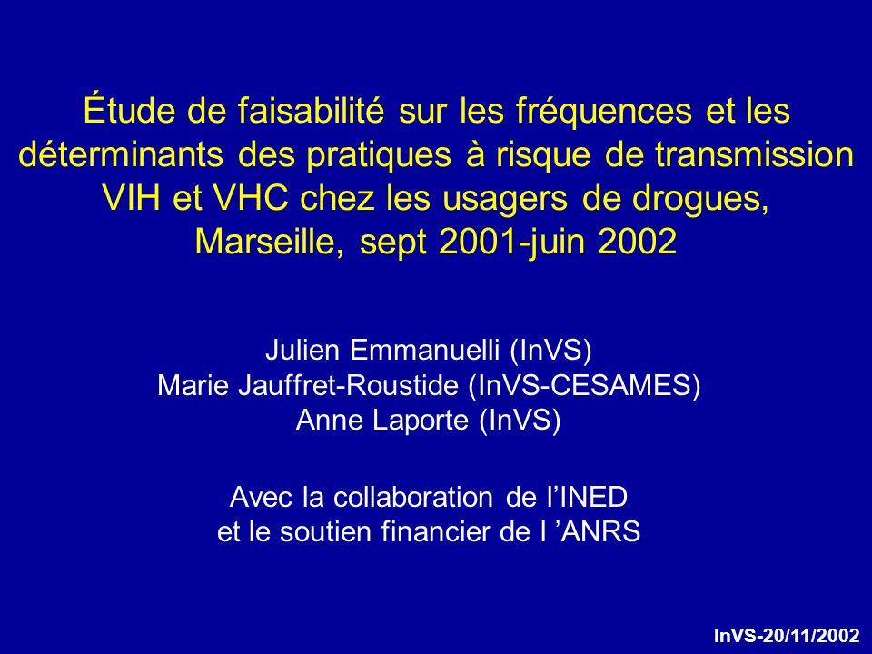 Étude de faisabilité sur les fréquences et les déterminants des pratiques à risque de transmission VIH et VHC chez les usagers de drogues, Marseille, sept 2001-juin 2002 Julien Emmanuelli (InVS) Marie Jauffret-Roustide (InVS-CESAMES) Anne Laporte (InVS) Avec la collaboration de lINED et le soutien financier de l ANRS InVS-20/11/2002