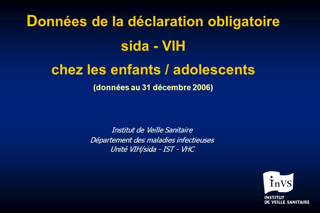 D onnées de la déclaration obligatoire sida - VIH chez les enfants / adolescents (données au 31 décembre 2006) Institut de Veille Sanitaire Département des maladies infectieuses Unité VIH/sida - IST - VHC