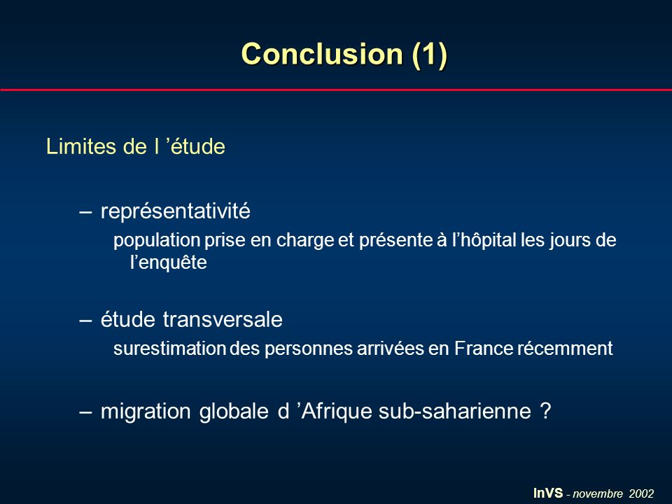 InVS - novembre 2002 Conclusion (1) Limites de l étude –représentativité population prise en charge et présente à lhôpital les jours de lenquête –étude transversale surestimation des personnes arrivées en France récemment –migration globale d Afrique sub-saharienne