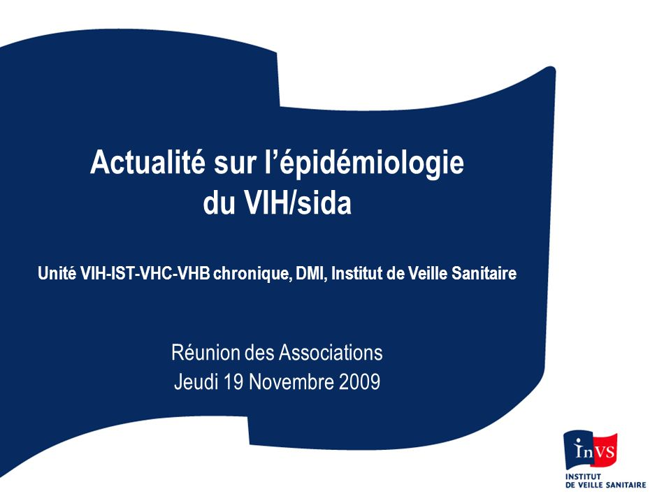 Actualité sur lépidémiologie du VIH/sida Unité VIH-IST-VHC-VHB chronique, DMI, Institut de Veille Sanitaire Réunion des Associations Jeudi 19 Novembre