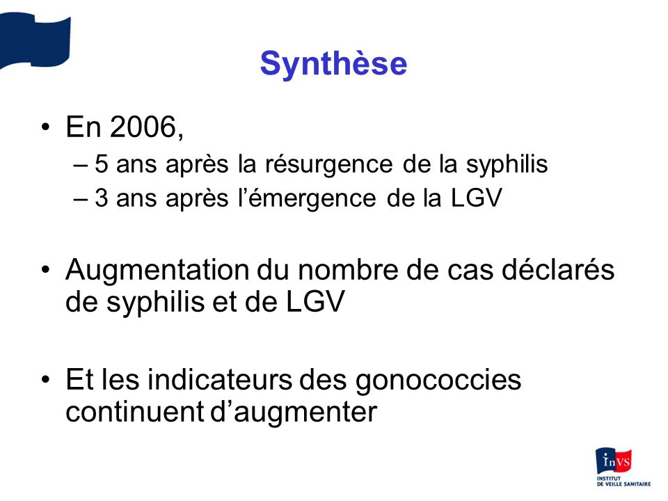 Synthèse En 2006, –5 ans après la résurgence de la syphilis –3 ans après lémergence de la LGV Augmentation du nombre de cas déclarés de syphilis et de