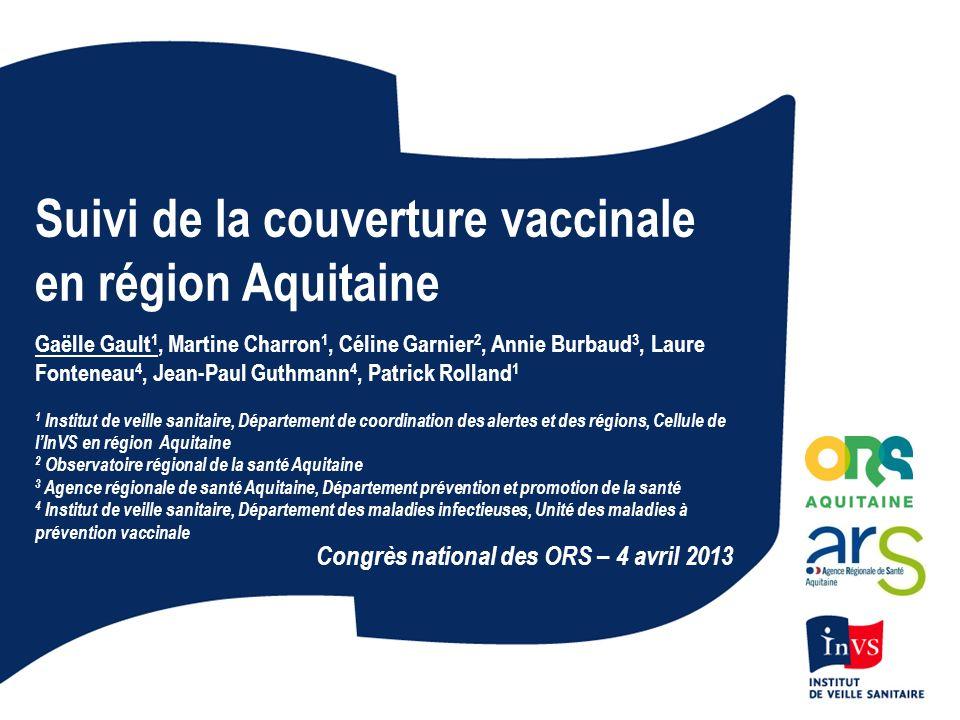 Suivi de la couverture vaccinale en région Aquitaine Gaëlle Gault 1, Martine Charron 1, Céline Garnier 2, Annie Burbaud 3, Laure Fonteneau 4, Jean-Pau