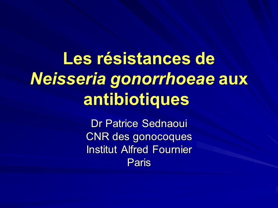 Les résistances de Neisseria gonorrhoeae aux antibiotiques Dr Patrice Sednaoui CNR des gonocoques Institut Alfred Fournier Paris