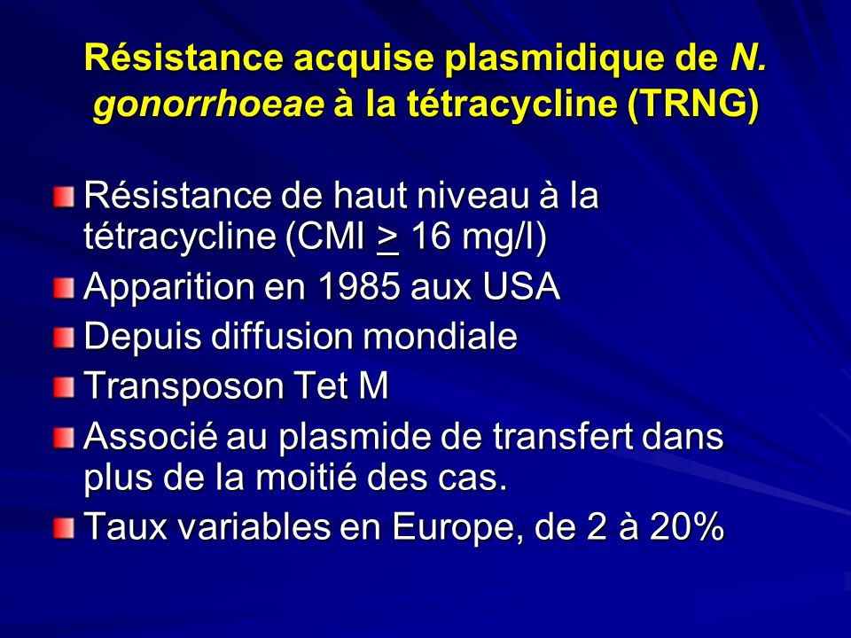 Résistance acquise plasmidique de N. gonorrhoeae à la tétracycline (TRNG) Résistance de haut niveau à la tétracycline (CMI > 16 mg/l) Apparition en 19