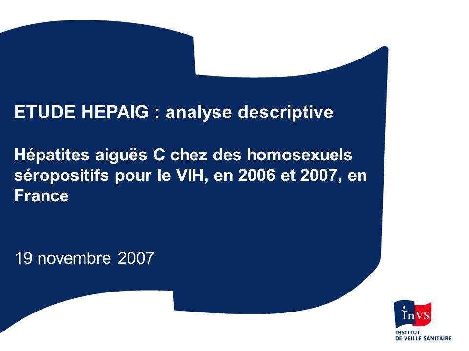 ETUDE HEPAIG : analyse descriptive Hépatites aiguës C chez des homosexuels séropositifs pour le VIH, en 2006 et 2007, en France 19 novembre 2007