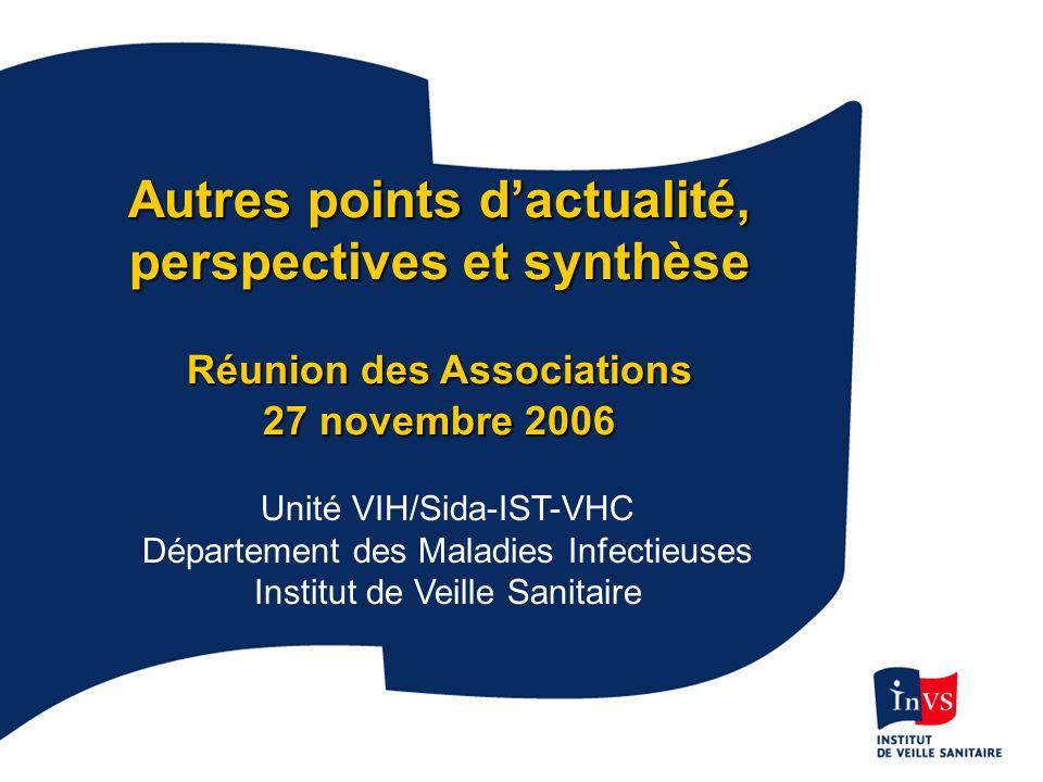InVS 27/11/2006 Autres points dactualité, perspectives et synthèse Réunion des Associations 27 novembre 2006 Unité VIH/Sida-IST-VHC Département des Maladies Infectieuses Institut de Veille Sanitaire