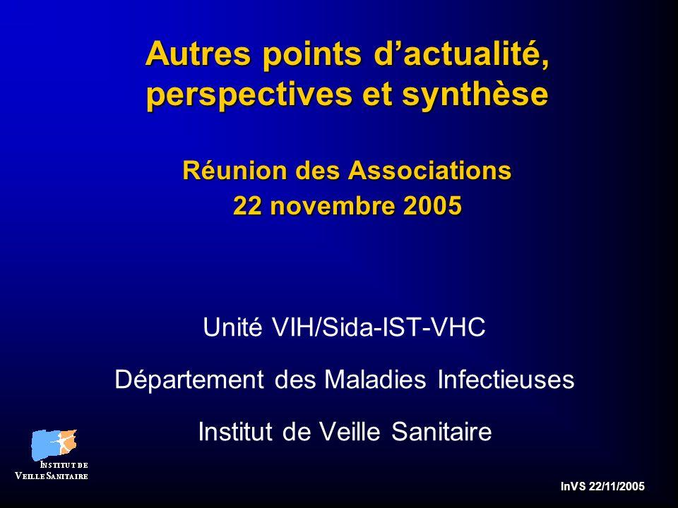 InVS 22/11/2005 Autres points dactualité, perspectives et synthèse Réunion des Associations 22 novembre 2005 Unité VIH/Sida-IST-VHC Département des Maladies Infectieuses Institut de Veille Sanitaire
