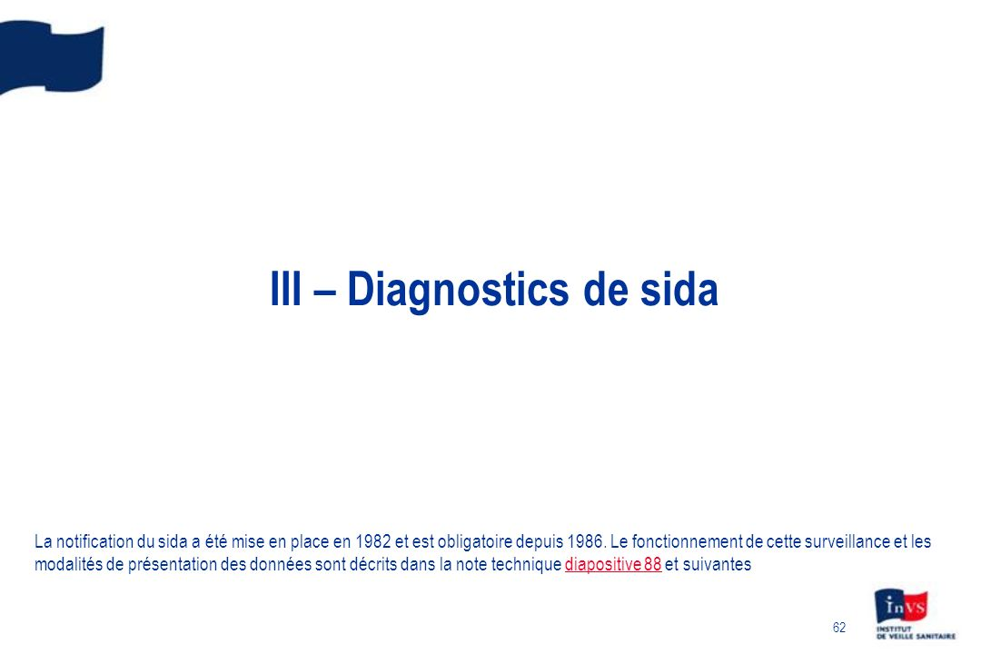 62 III – Diagnostics de sida La notification du sida a été mise en place en 1982 et est obligatoire depuis 1986.