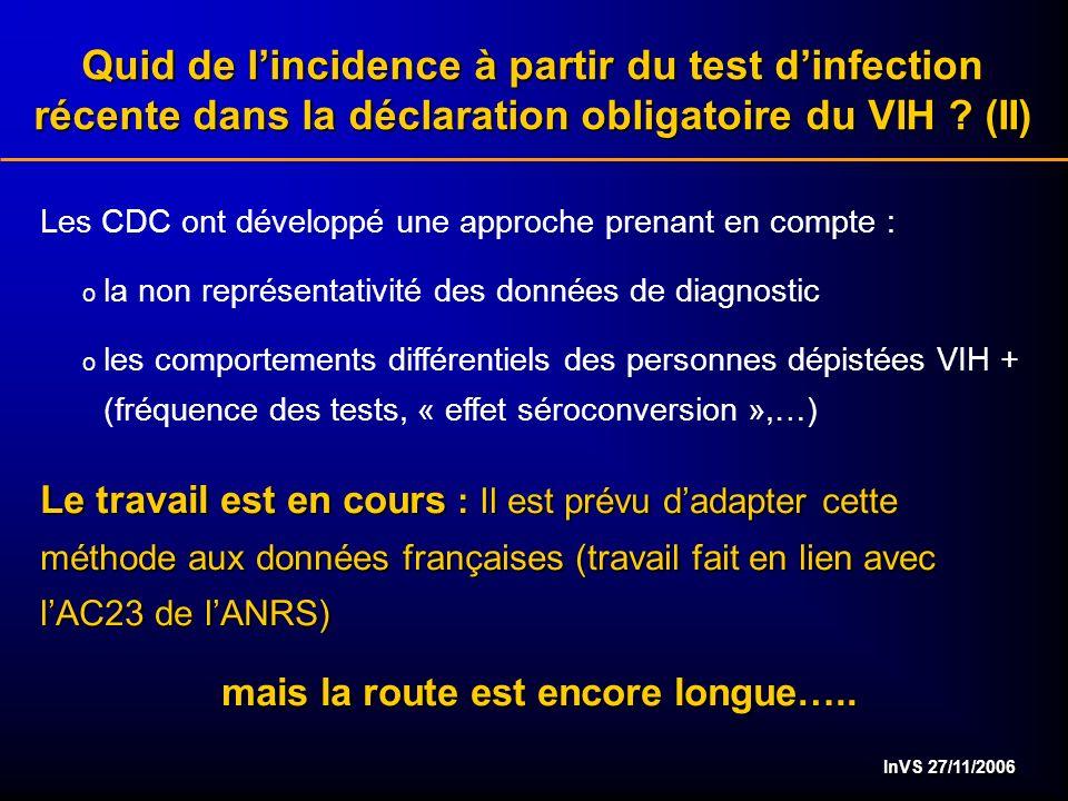 InVS 27/11/2006 Les CDC ont développé une approche prenant en compte : o la non représentativité des données de diagnostic o les comportements différentiels des personnes dépistées VIH + (fréquence des tests, « effet séroconversion »,…) Le travail est en cours : Il est prévu dadapter cette méthode aux données françaises (travail fait en lien avec lAC23 de lANRS) mais la route est encore longue…..