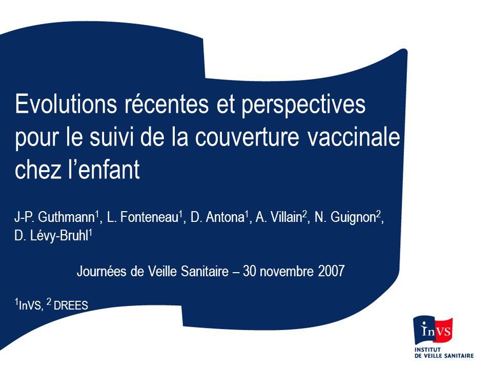 Evolutions récentes et perspectives pour le suivi de la couverture vaccinale chez lenfant J-P. Guthmann 1, L. Fonteneau 1, D. Antona 1, A. Villain 2,