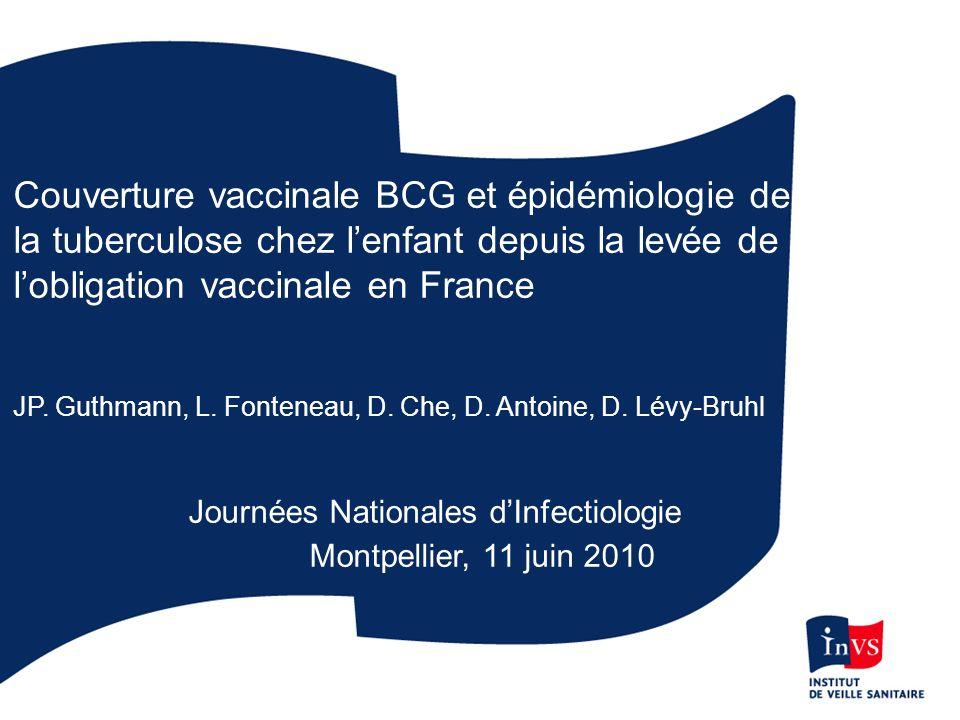 Couverture vaccinale BCG et épidémiologie de la tuberculose chez lenfant depuis la levée de lobligation vaccinale en France JP. Guthmann, L. Fonteneau