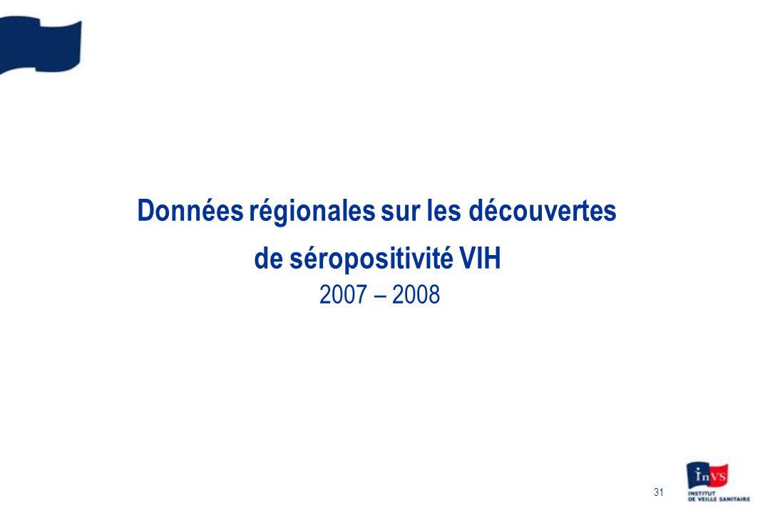 31 Données régionales sur les découvertes de séropositivité VIH 2007 – 2008