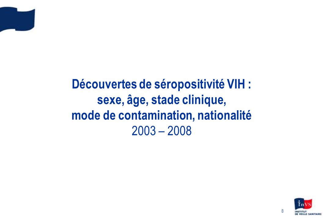 8 Découvertes de séropositivité VIH : sexe, âge, stade clinique, mode de contamination, nationalité 2003 – 2008