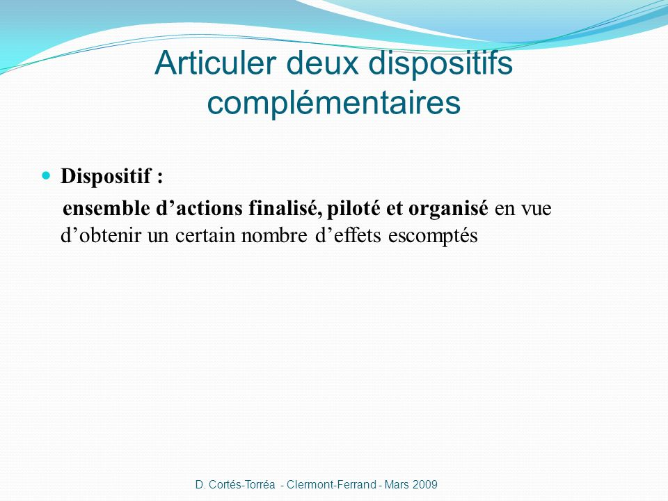 Articuler deux dispositifs complémentaires Dispositif : ensemble dactions finalisé, piloté et organisé en vue dobtenir un certain nombre deffets escomptés D.