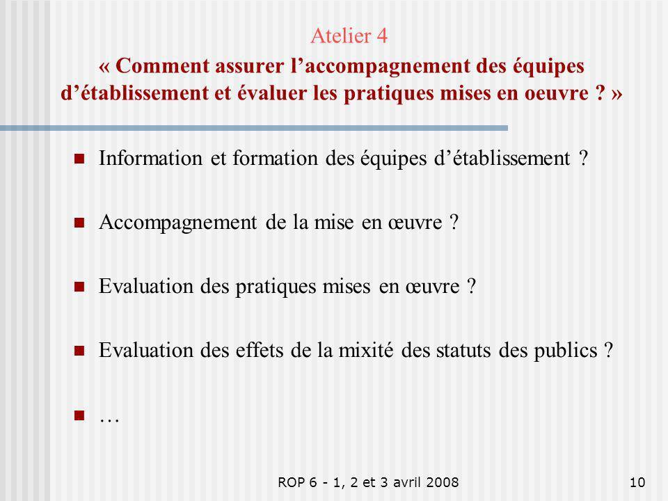 ROP 6 - 1, 2 et 3 avril 200810 Atelier 4 « Comment assurer laccompagnement des équipes détablissement et évaluer les pratiques mises en oeuvre ? » Inf