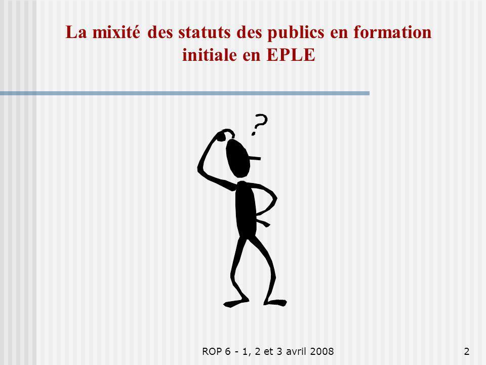 ROP 6 - 1, 2 et 3 avril 20082 La mixité des statuts des publics en formation initiale en EPLE