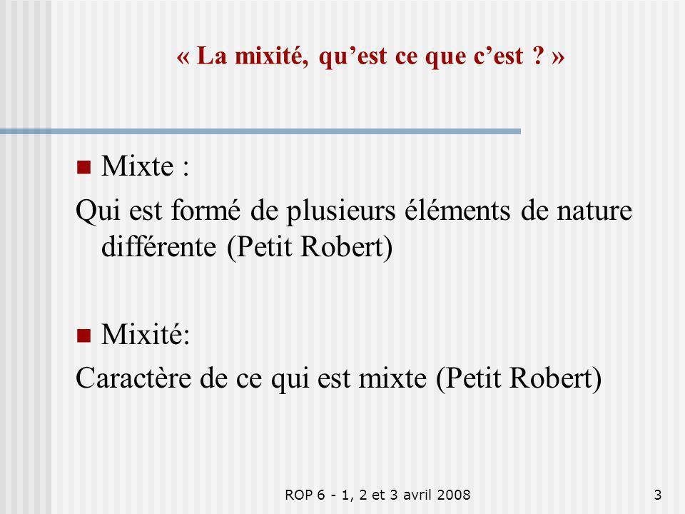 ROP 6 - 1, 2 et 3 avril 20083 « La mixité, quest ce que cest ? » Mixte : Qui est formé de plusieurs éléments de nature différente (Petit Robert) Mixit