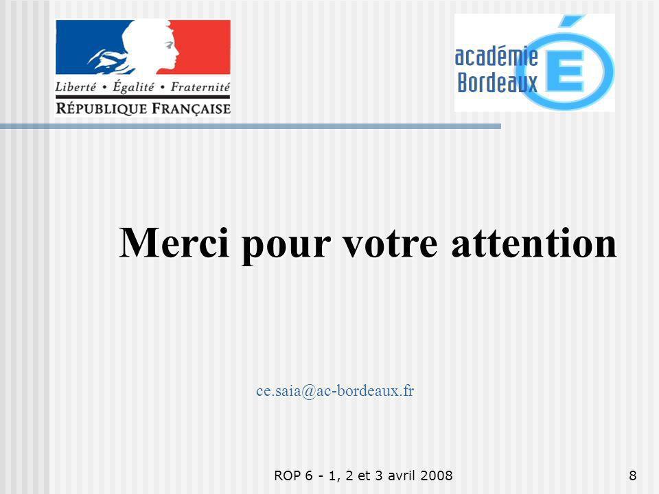 ROP 6 - 1, 2 et 3 avril 20088 Merci pour votre attention ce.saia@ac-bordeaux.fr