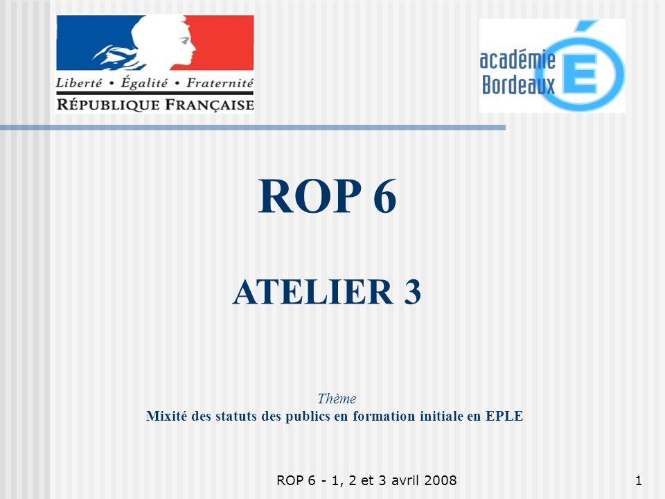 ROP 6 - 1, 2 et 3 avril 20081 Thème Mixité des statuts des publics en formation initiale en EPLE ROP 6 ATELIER 3