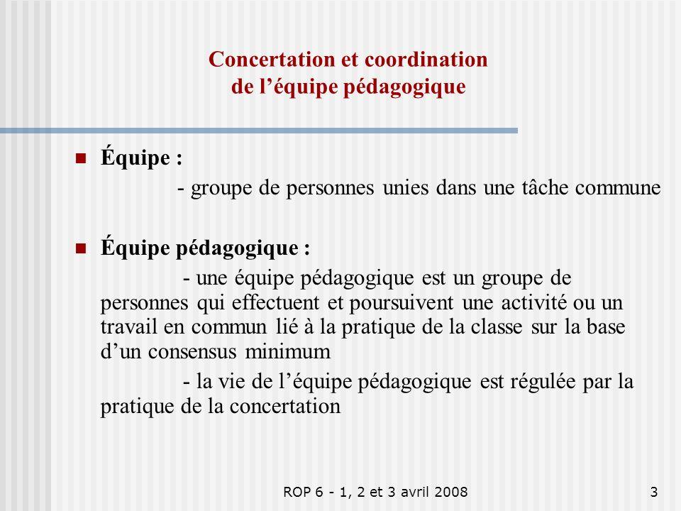 ROP 6 - 1, 2 et 3 avril 20083 Équipe : - groupe de personnes unies dans une tâche commune Équipe pédagogique : - une équipe pédagogique est un groupe