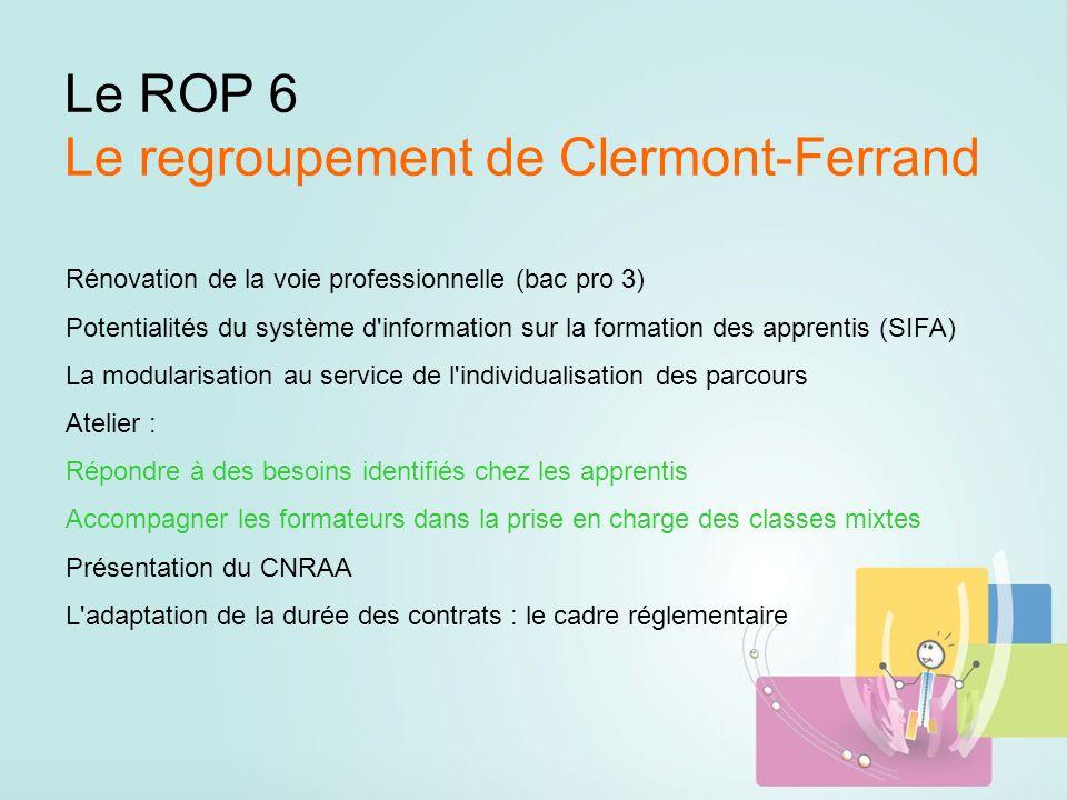 Le ROP 6 Le regroupement de Clermont-Ferrand Rénovation de la voie professionnelle (bac pro 3) Potentialités du système d information sur la formation des apprentis (SIFA) La modularisation au service de l individualisation des parcours Atelier : Répondre à des besoins identifiés chez les apprentis Accompagner les formateurs dans la prise en charge des classes mixtes Présentation du CNRAA L adaptation de la durée des contrats : le cadre réglementaire
