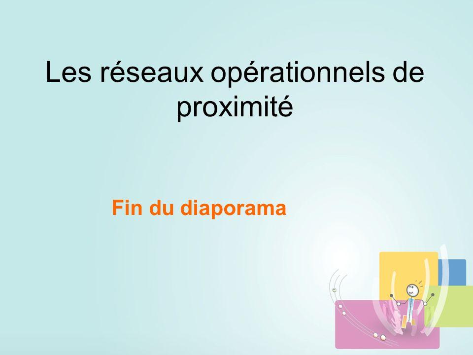 Les réseaux opérationnels de proximité Fin du diaporama